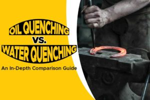 Oil Quenching Vs. Water Quenching