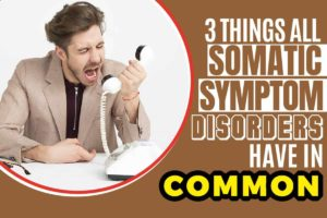 3 Things All Somatic Symptom Disorders Have in Common