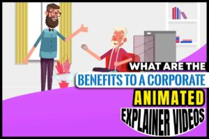 What are the Benefits to a Corporate Animated Explainer
