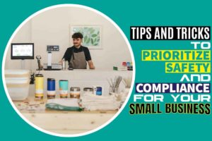 Tips and Tricks to Prioritize Safety and Compliance for Your Small Business