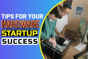 Tips for Your Hardware Startup Success