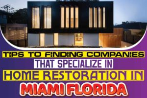 Tips to finding companies that specialize in home restoration in Miami Florida
