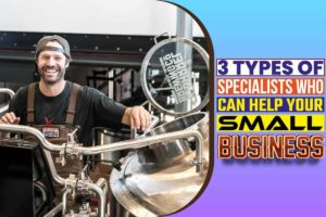 3 Types of Specialists Who Can Help Your Small Business