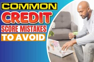 Common Credit Score Mistakes to Avoid