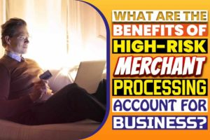 What Are The Benefits Of High-Risk Merchant Processing Account For Business
